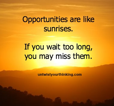 Oportunities are like sunrises, if you wait to long you'll miss them #quote